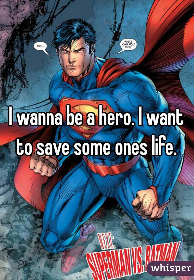 I wanna be a hero. I want to save some ones life.