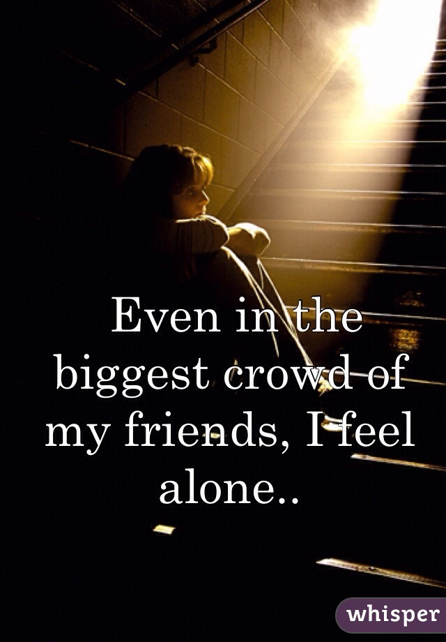 Even in the biggest crowd of my friends, I feel alone..