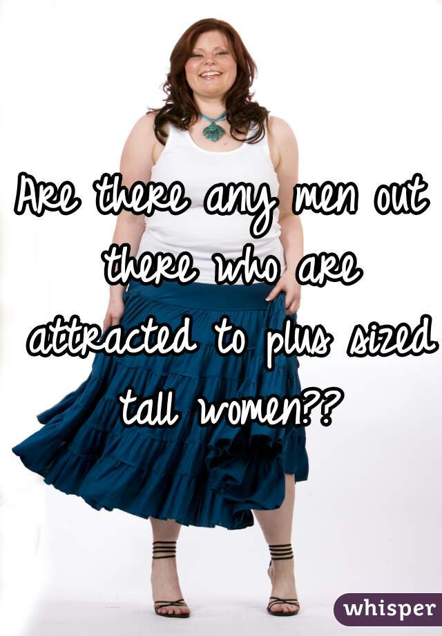 Are there any men out there who are attracted to plus sized tall women??
