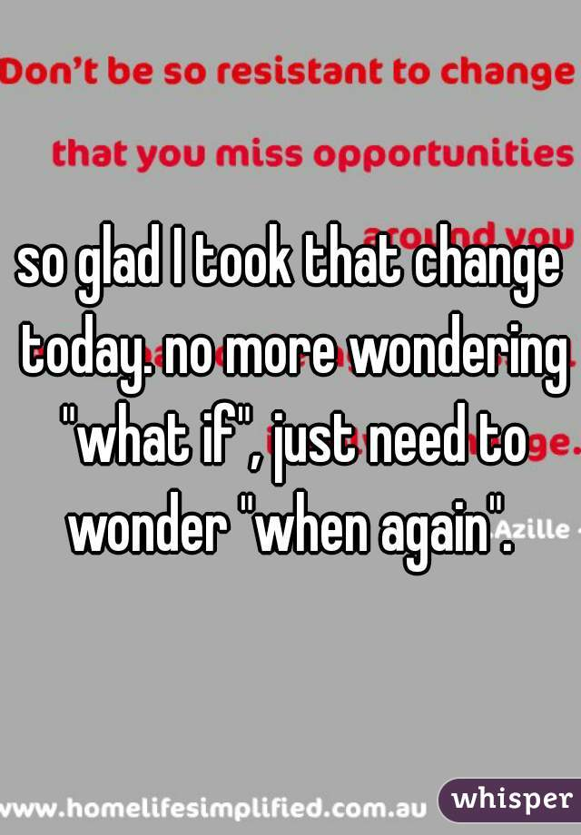 """so glad I took that change today. no more wondering """"what if"""", just need to wonder """"when again""""."""