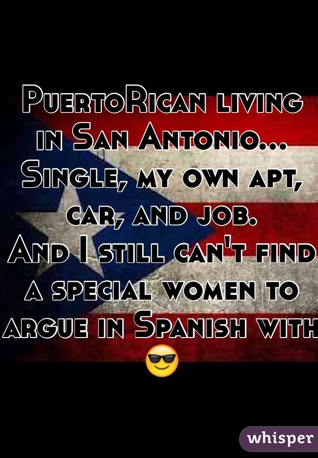 PuertoRican living in San Antonio...  Single, my own apt, car, and job.  And I still can't find a special women to argue in Spanish with 😎