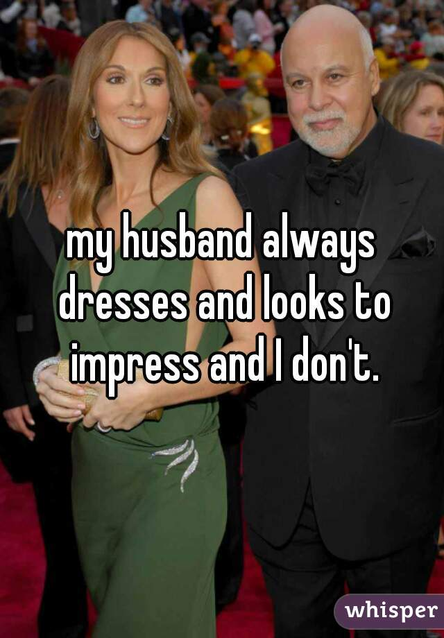 my husband always dresses and looks to impress and I don't.