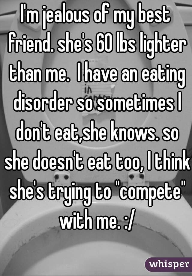 """I'm jealous of my best friend. she's 60 lbs lighter than me.  I have an eating disorder so sometimes I don't eat,she knows. so she doesn't eat too, I think she's trying to """"compete"""" with me. :/"""