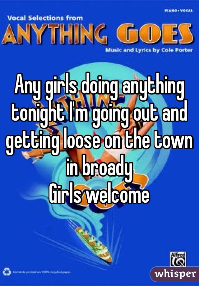 Any girls doing anything tonight I'm going out and getting loose on the town in broady  Girls welcome