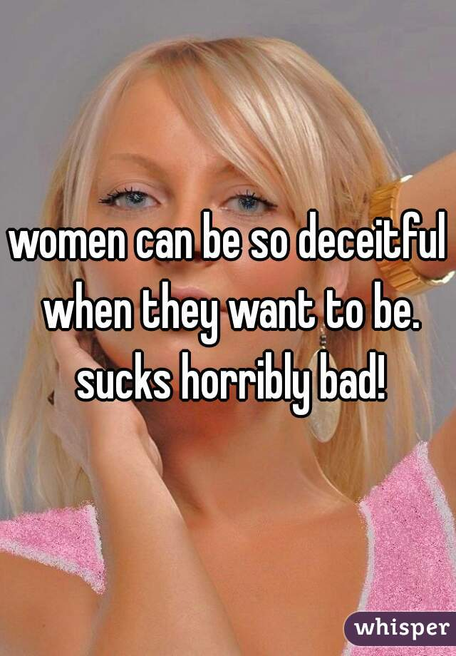 women can be so deceitful when they want to be. sucks horribly bad!