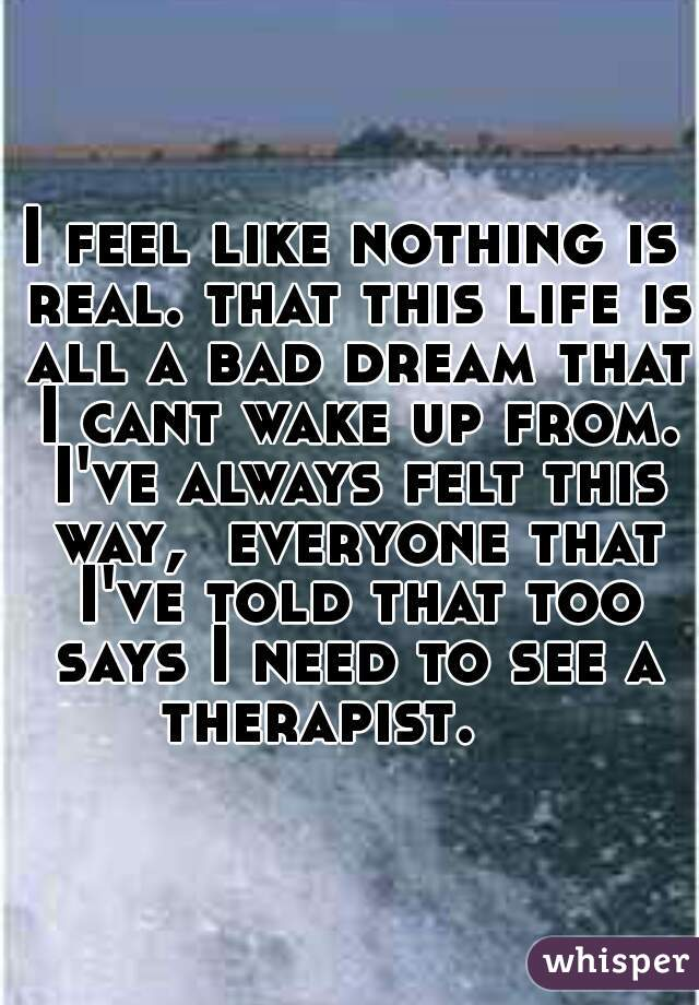 I feel like nothing is real. that this life is all a bad dream that I cant wake up from. I've always felt this way,  everyone that I've told that too says I need to see a therapist.