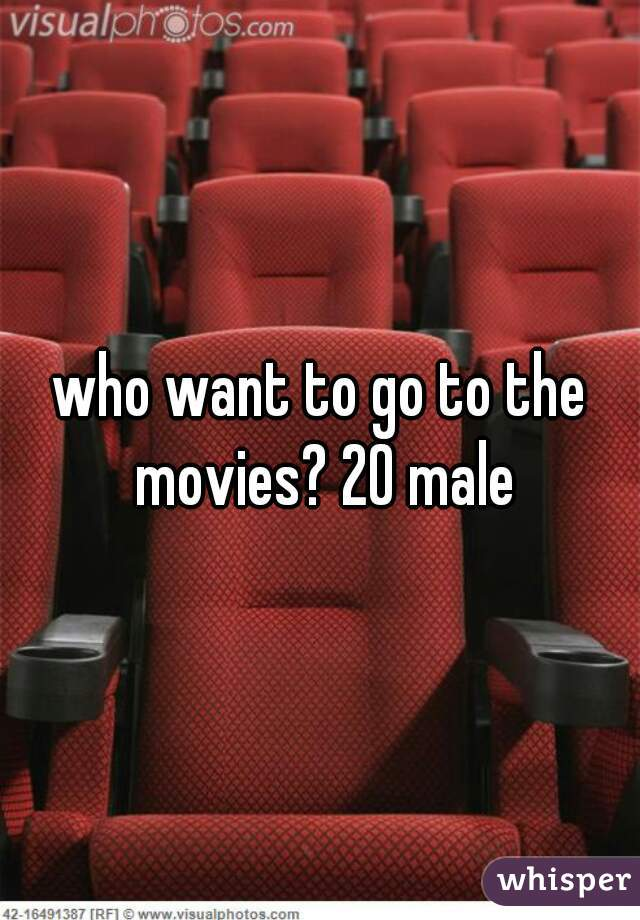 who want to go to the movies? 20 male
