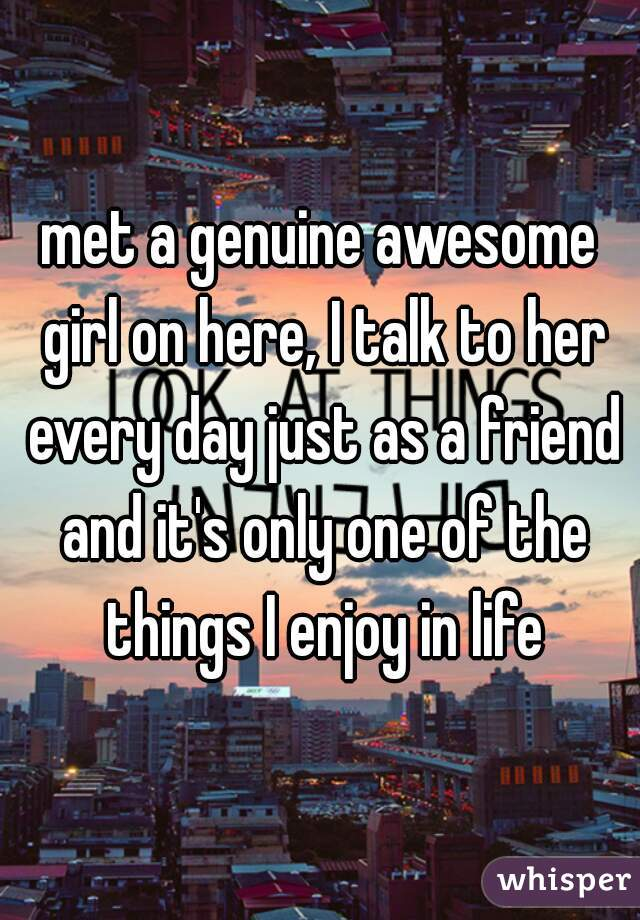 met a genuine awesome girl on here, I talk to her every day just as a friend and it's only one of the things I enjoy in life