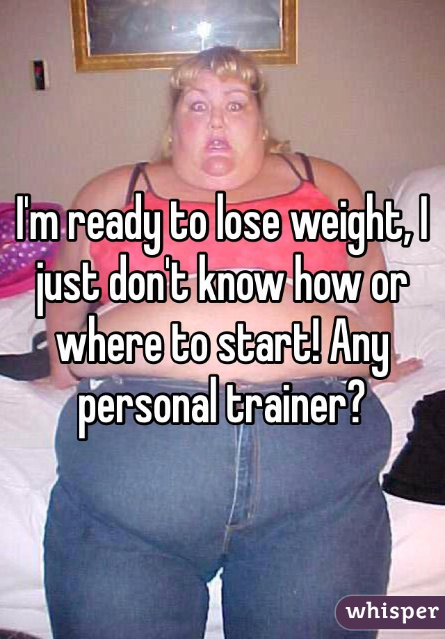 I'm ready to lose weight, I just don't know how or where to start! Any personal trainer?