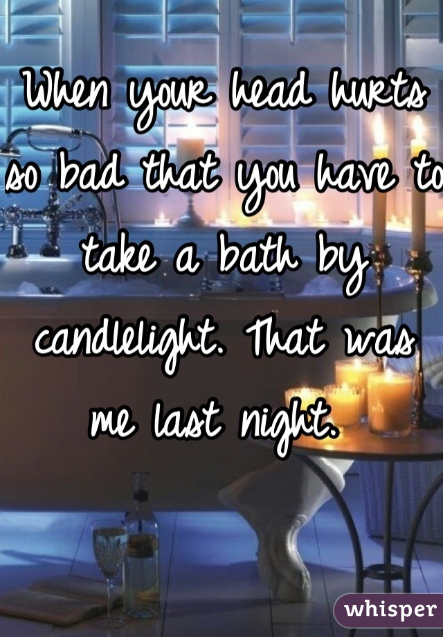 When your head hurts so bad that you have to take a bath by candlelight. That was me last night.