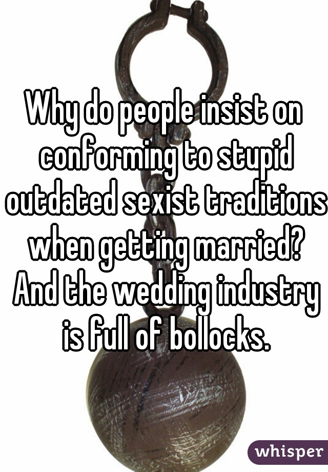 Why do people insist on conforming to stupid outdated sexist traditions when getting married? And the wedding industry is full of bollocks.