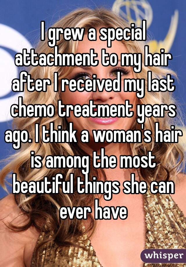 I grew a special attachment to my hair after I received my last chemo treatment years ago. I think a woman's hair is among the most beautiful things she can ever have
