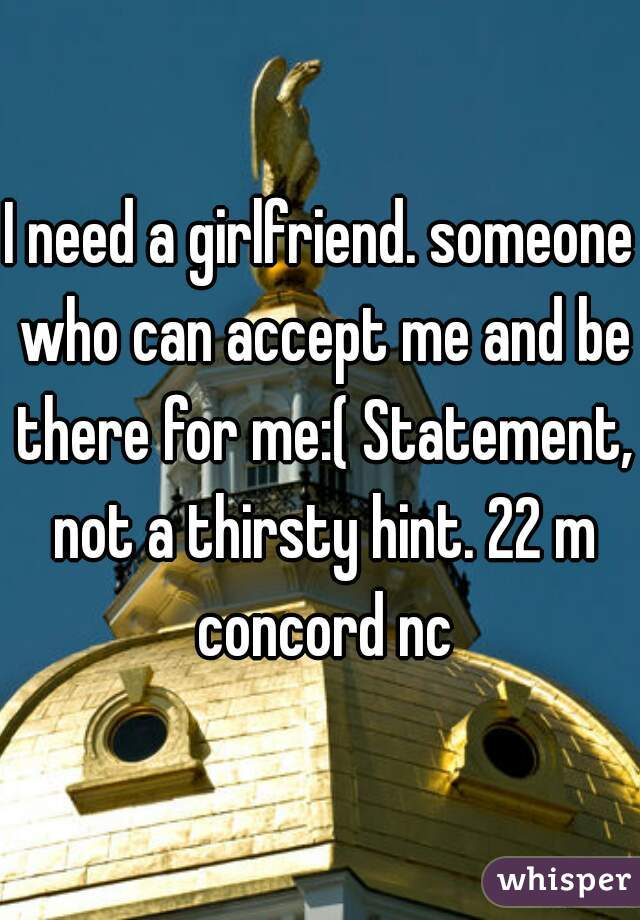 I need a girlfriend. someone who can accept me and be there for me:( Statement, not a thirsty hint. 22 m concord nc