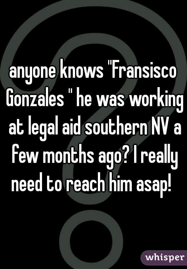 """anyone knows """"Fransisco Gonzales """" he was working at legal aid southern NV a few months ago? I really need to reach him asap!"""