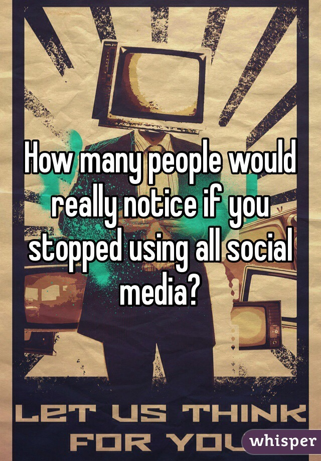 How many people would really notice if you stopped using all social media?