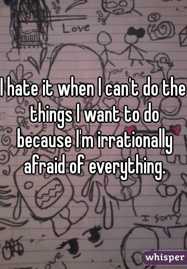 I hate it when I can't do the things I want to do because I'm irrationally afraid of everything.