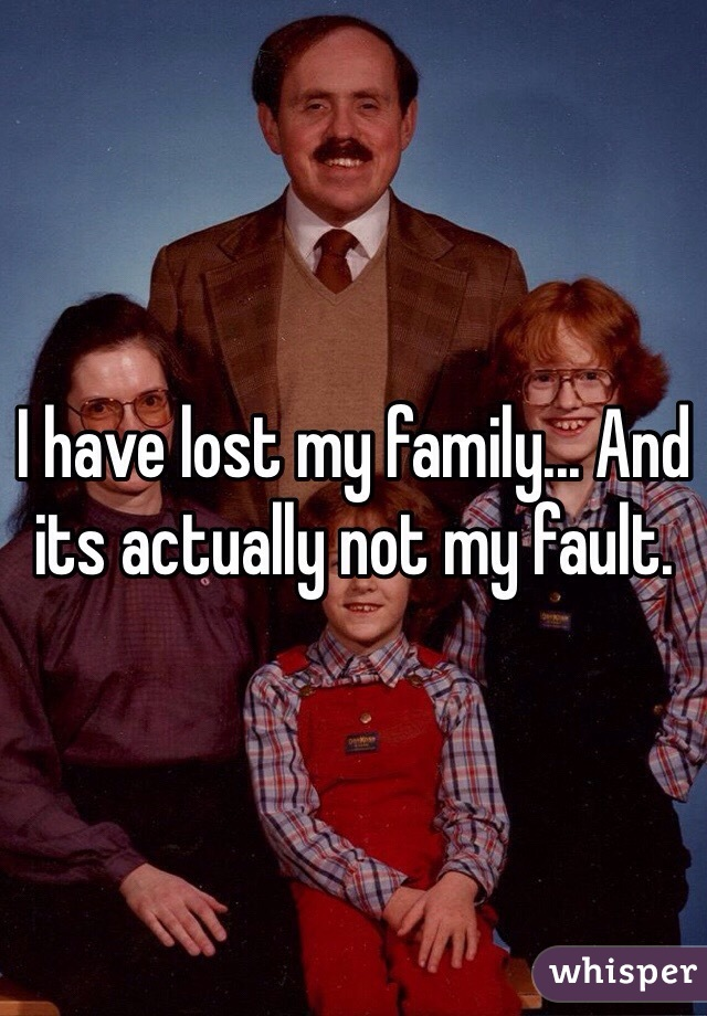 I have lost my family... And its actually not my fault.
