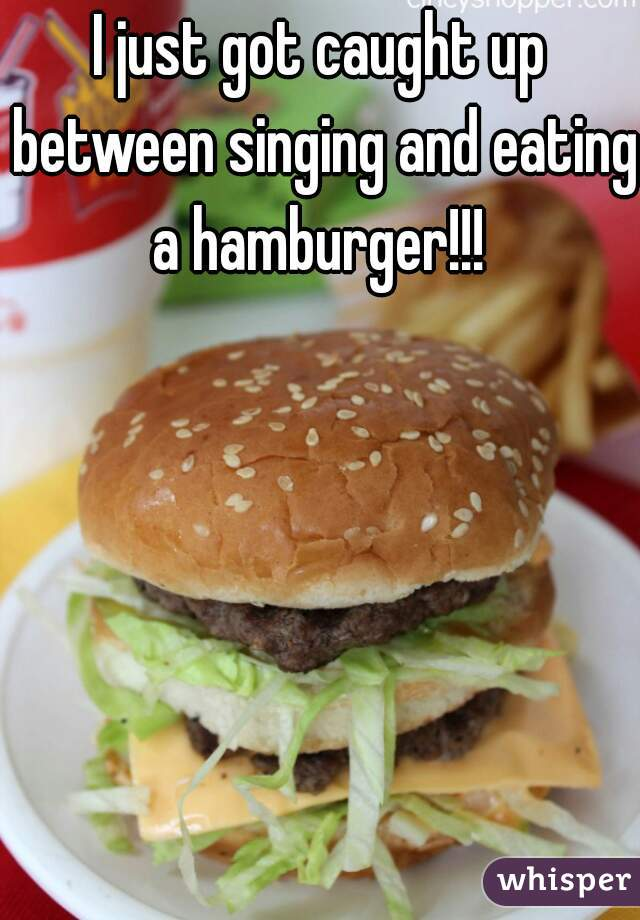 I just got caught up between singing and eating a hamburger!!!