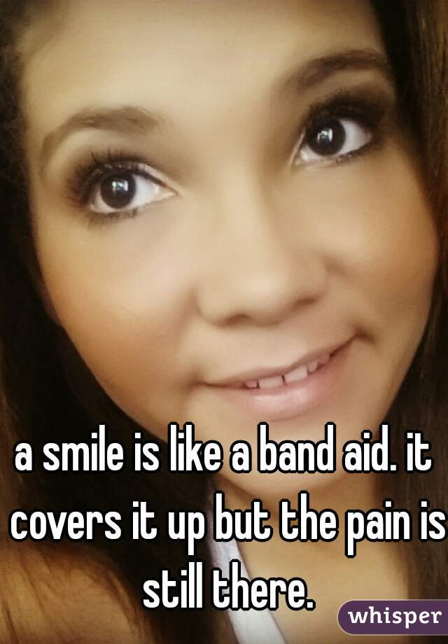 a smile is like a band aid. it covers it up but the pain is still there.