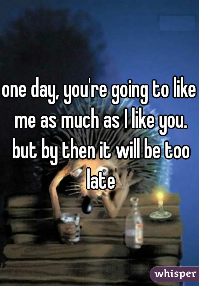 one day, you're going to like me as much as I like you. but by then it will be too late