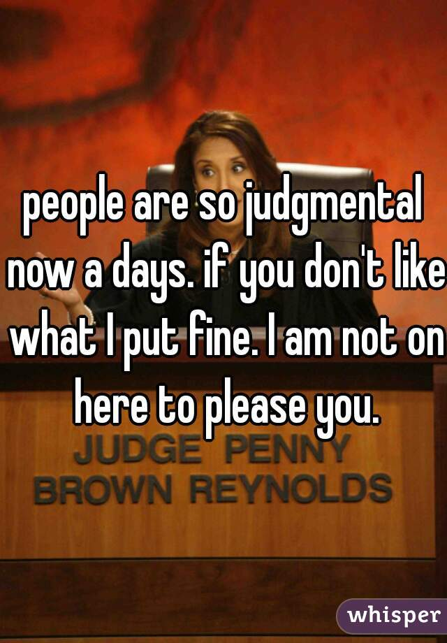 people are so judgmental now a days. if you don't like what I put fine. I am not on here to please you.