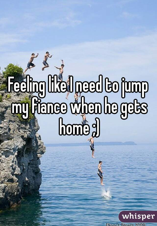 Feeling like I need to jump my fiance when he gets home ;)