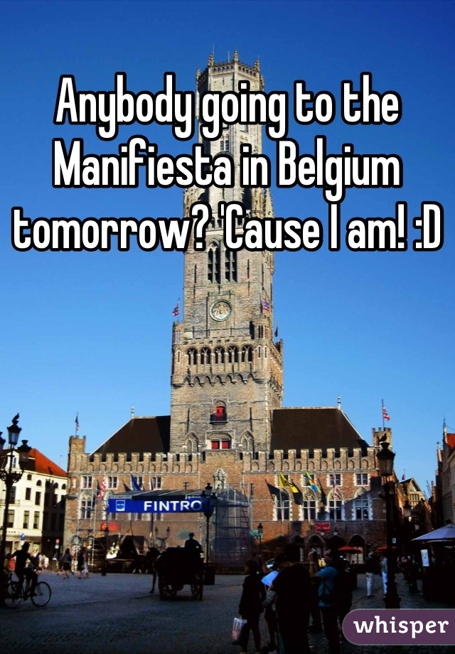 Anybody going to the Manifiesta in Belgium tomorrow? 'Cause I am! :D
