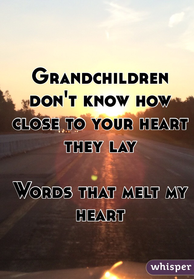Grandchildren don't know how close to your heart they lay  Words that melt my heart