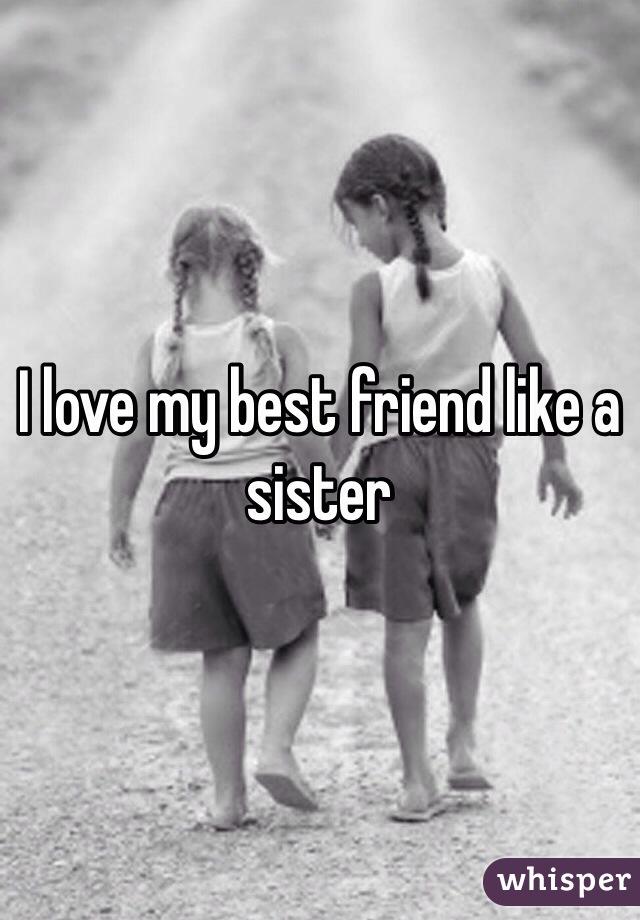 I love my best friend like a sister