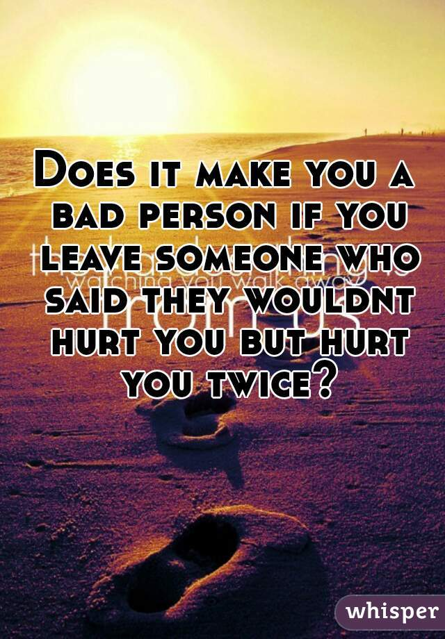 Does it make you a bad person if you leave someone who said they wouldnt hurt you but hurt you twice?