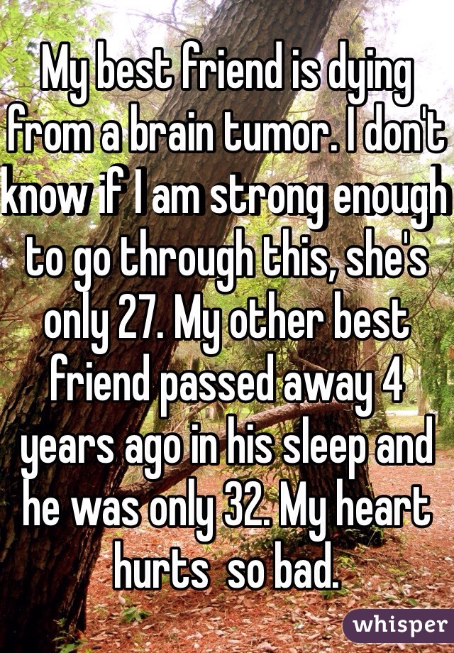 My best friend is dying from a brain tumor. I don't know if I am strong enough to go through this, she's only 27. My other best friend passed away 4 years ago in his sleep and he was only 32. My heart hurts  so bad.