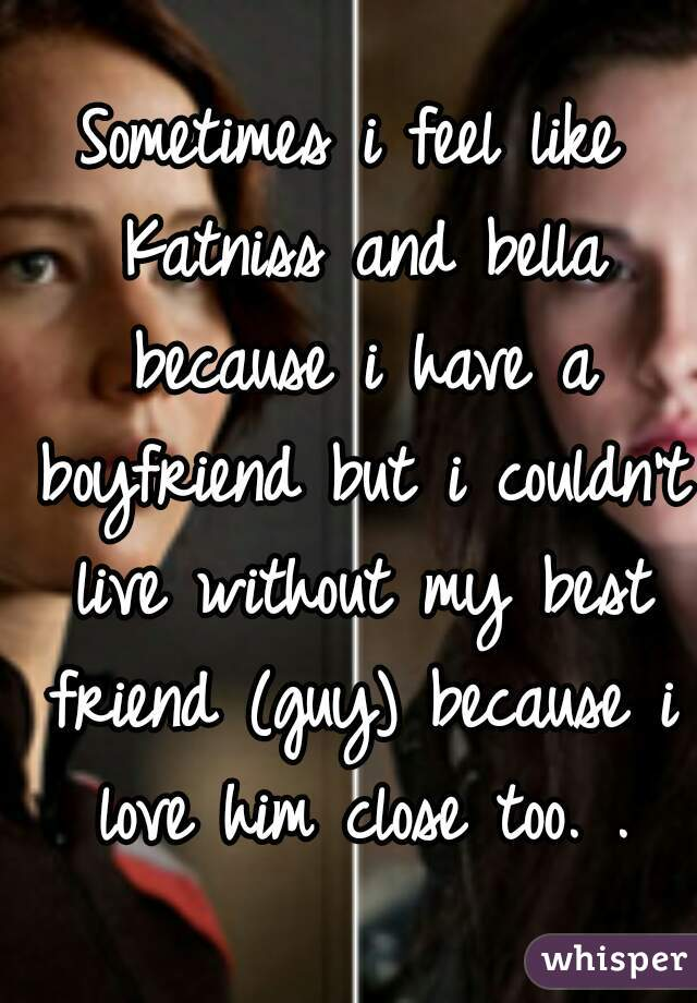 Sometimes i feel like Katniss and bella because i have a boyfriend but i couldn't live without my best friend (guy) because i love him close too. .