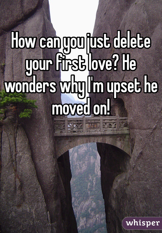 How can you just delete your first love? He wonders why I'm upset he moved on!
