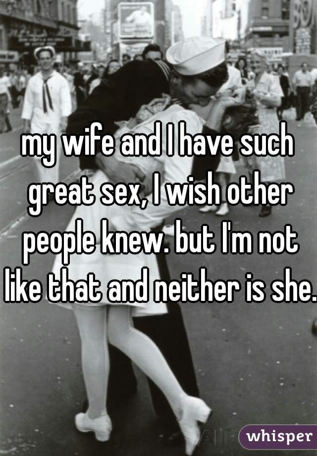 my wife and I have such great sex, I wish other people knew. but I'm not like that and neither is she.