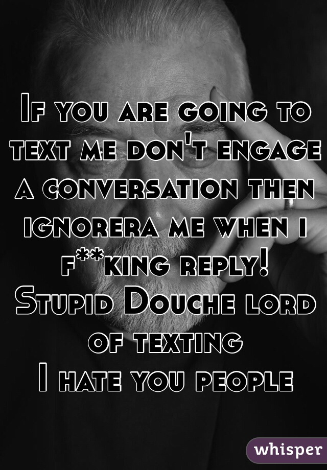 If you are going to text me don't engage a conversation then ignorera me when i f**king reply! Stupid Douche lord of texting I hate you people