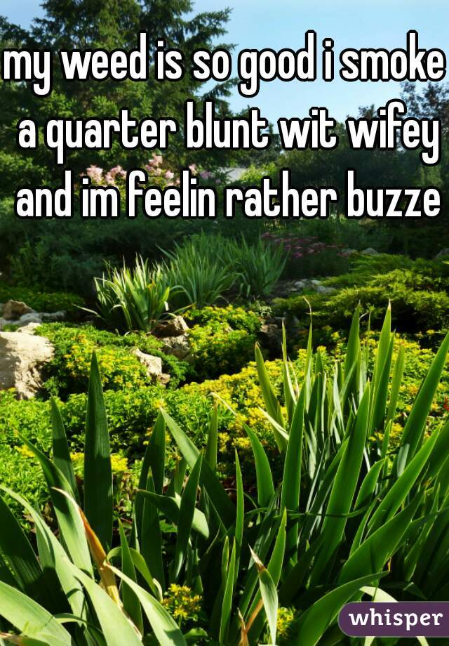 my weed is so good i smoke a quarter blunt wit wifey and im feelin rather buzzed