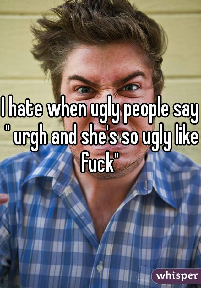 "I hate when ugly people say "" urgh and she's so ugly like fuck"""