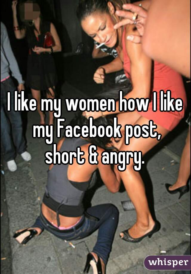 I like my women how I like my Facebook post, short & angry.