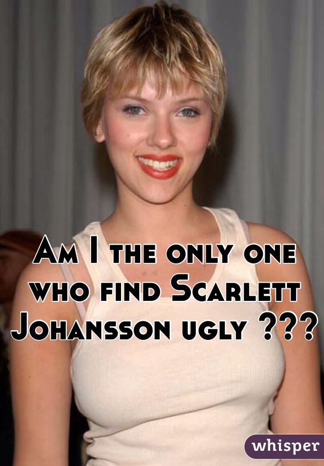 Am I the only one who find Scarlett Johansson ugly ???