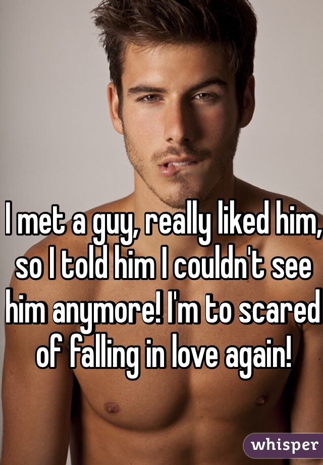 I met a guy, really liked him, so I told him I couldn't see him anymore! I'm to scared of falling in love again!