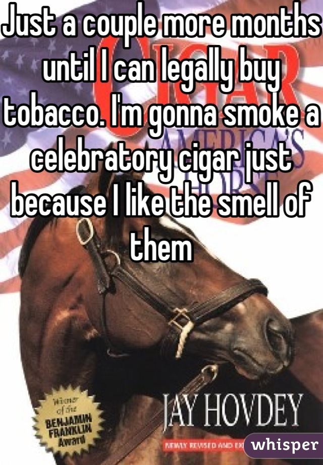 Just a couple more months until I can legally buy tobacco. I'm gonna smoke a celebratory cigar just because I like the smell of them