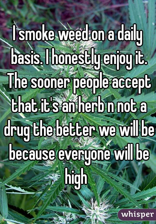 I smoke weed on a daily basis. I honestly enjoy it. The sooner people accept that it's an herb n not a drug the better we will be because everyone will be high