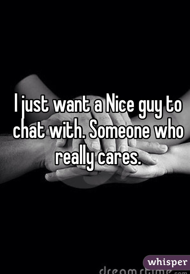 I just want a Nice guy to chat with. Someone who really cares.