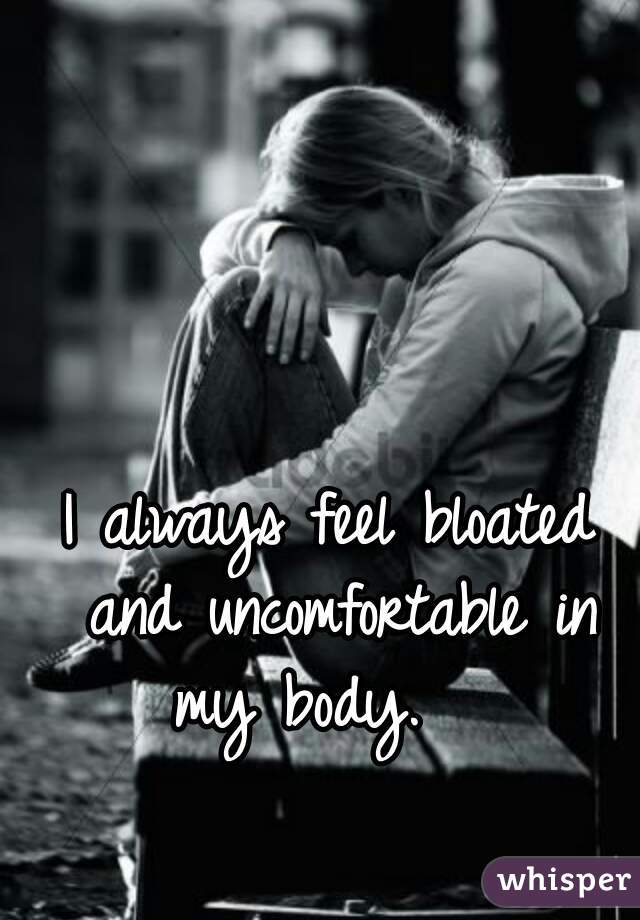 I always feel bloated and uncomfortable in my body.