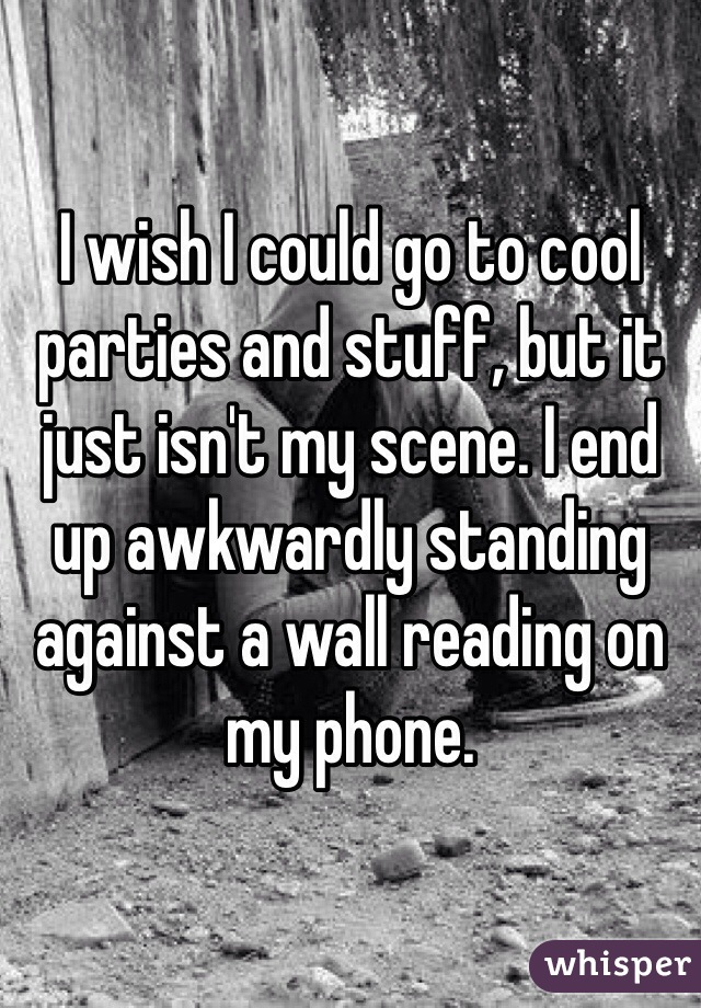 I wish I could go to cool parties and stuff, but it just isn't my scene. I end up awkwardly standing against a wall reading on my phone.