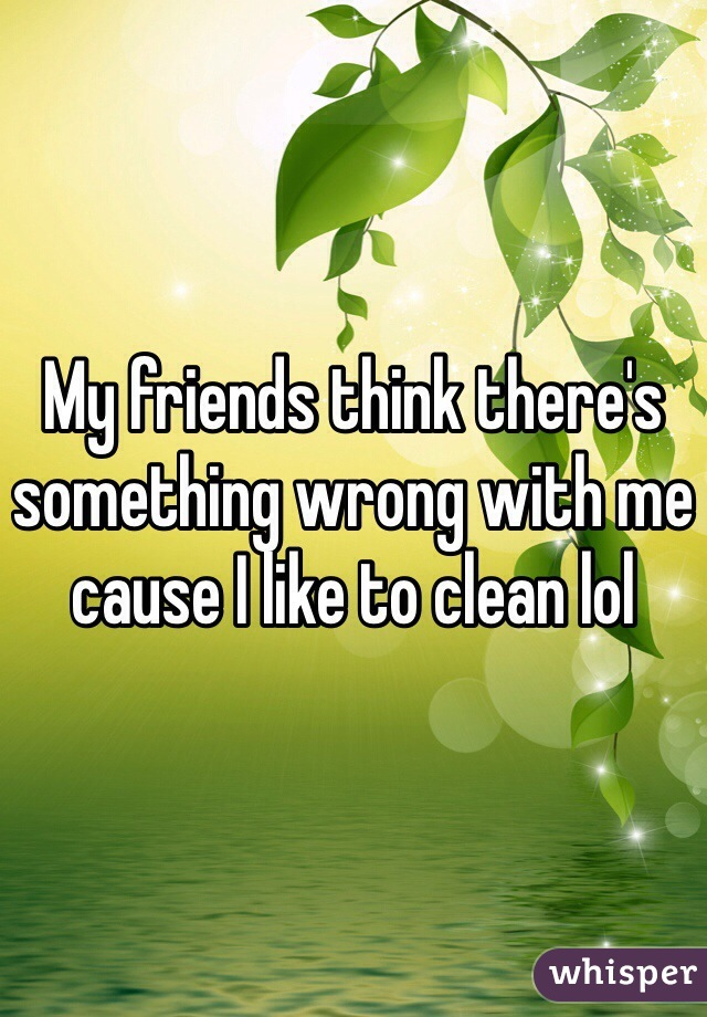 My friends think there's something wrong with me cause I like to clean lol