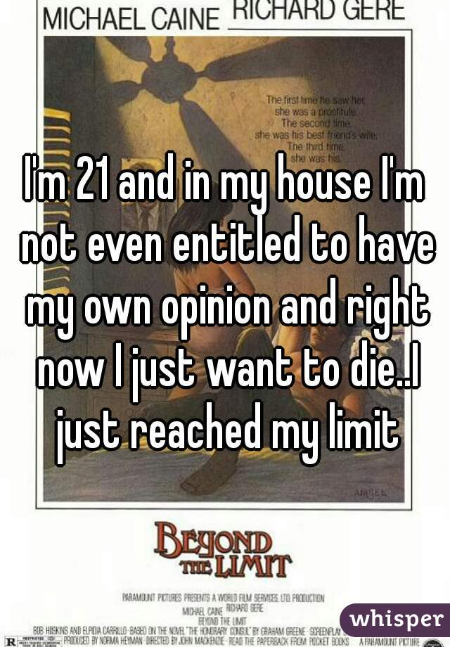 I'm 21 and in my house I'm not even entitled to have my own opinion and right now I just want to die..I just reached my limit