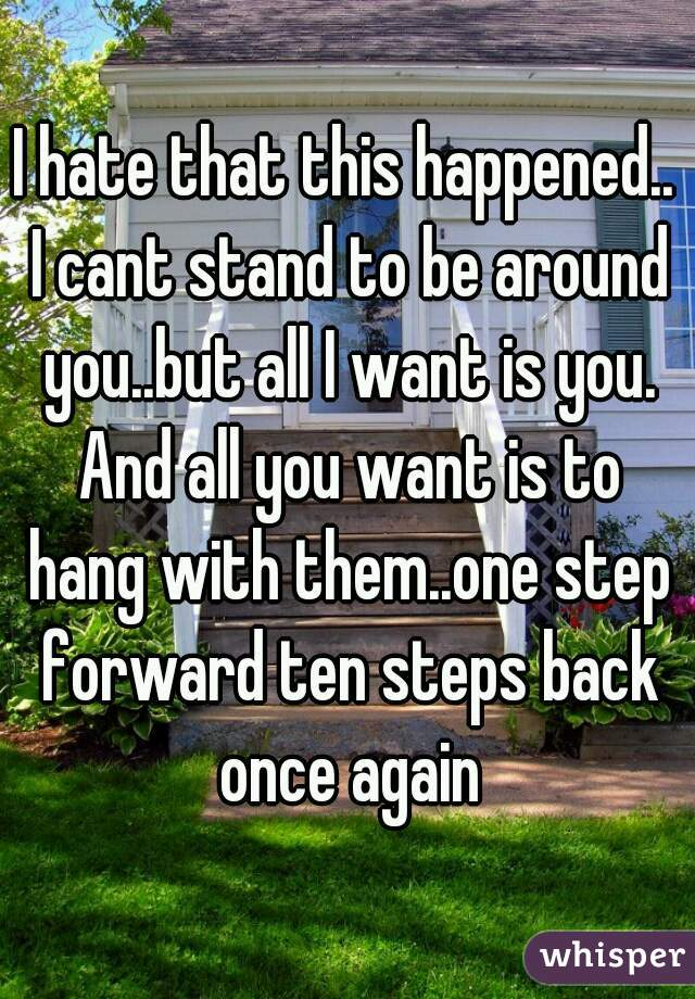 I hate that this happened.. I cant stand to be around you..but all I want is you. And all you want is to hang with them..one step forward ten steps back once again