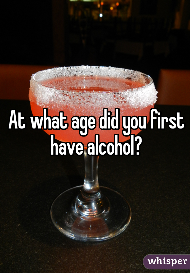 At what age did you first have alcohol?