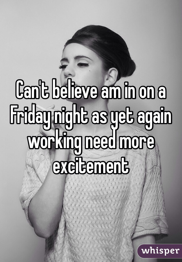 Can't believe am in on a Friday night as yet again working need more excitement